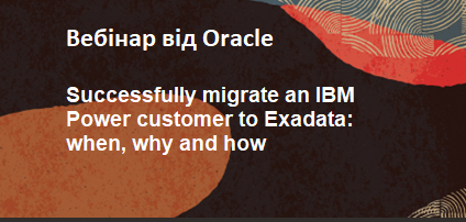 вебінар «Successfully migrate an IBM Power customer to Exadata: when, why and how»